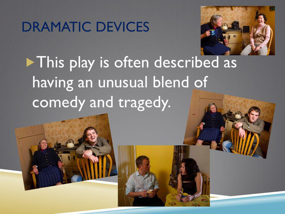 DRAMATIC DEVICES This play is often described as having an unusual blend of comedy and tragedy.