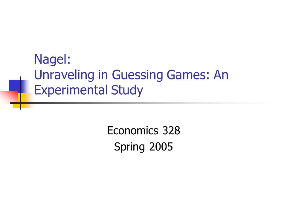 Nagel: Unraveling in Guessing Games: An Experimental Study Economics 328 Spring 2005