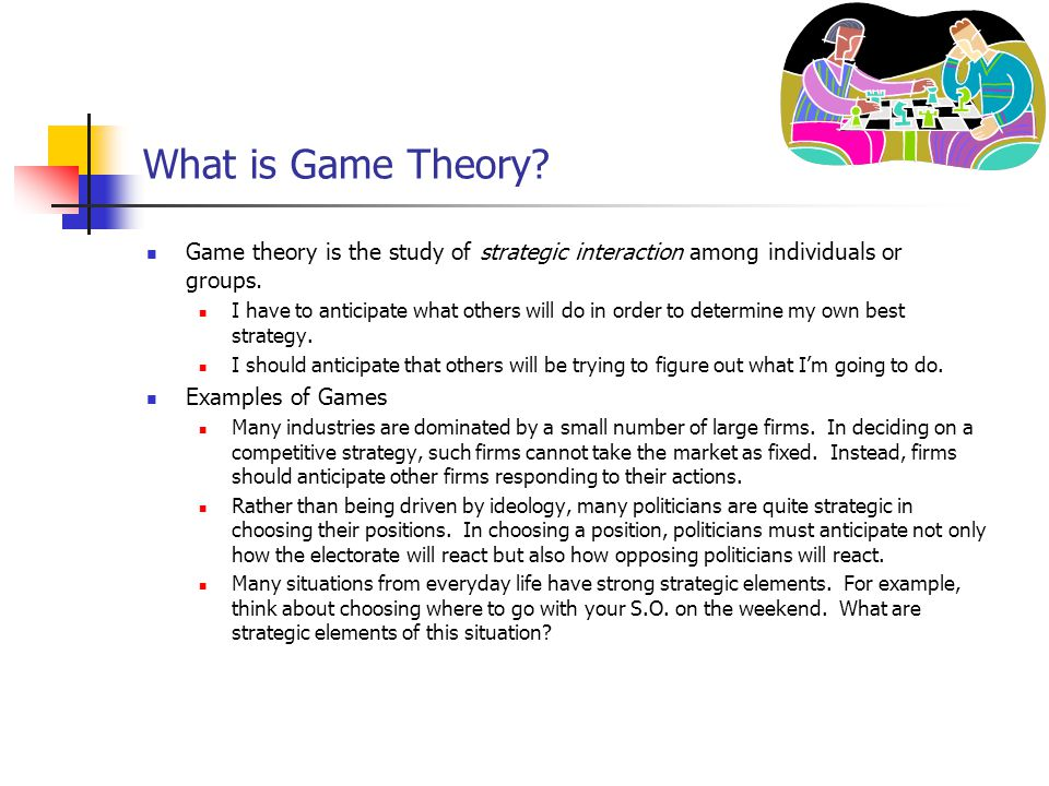 What is Game Theory? Game theory is the study of strategic interaction among individuals or groups. I have to anticipate what others will do in order