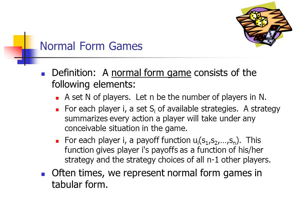 Normal Form Games Definition: A normal form game consists of the following elements: A set N of players. Let n be the number of players in N. For each