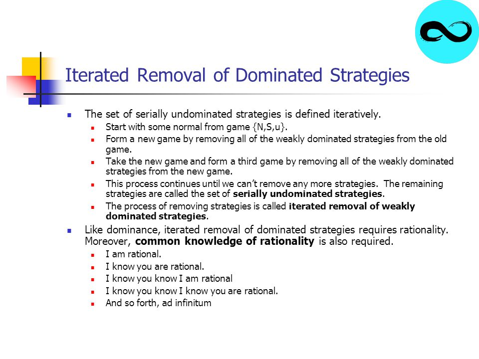 Iterated Removal of Dominated Strategies The set of serially undominated strategies is defined iteratively. Start with some normal from game {N,S,u}.