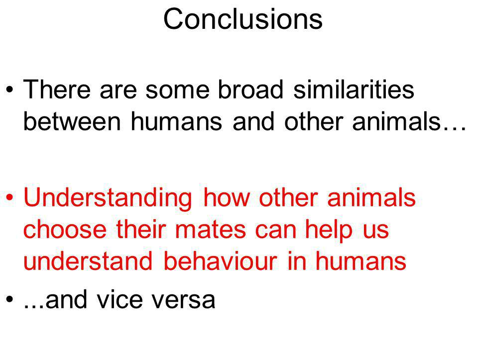 Conclusions There are some broad similarities between humans and other animals… Understanding how other animals choose their mates can help us understand behaviour in humans...and vice versa