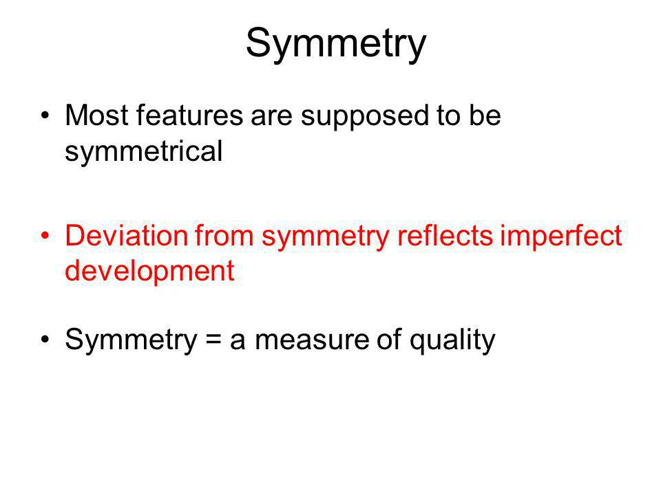 Symmetry Most features are supposed to be symmetrical Deviation from symmetry reflects imperfect development Symmetry = a measure of quality