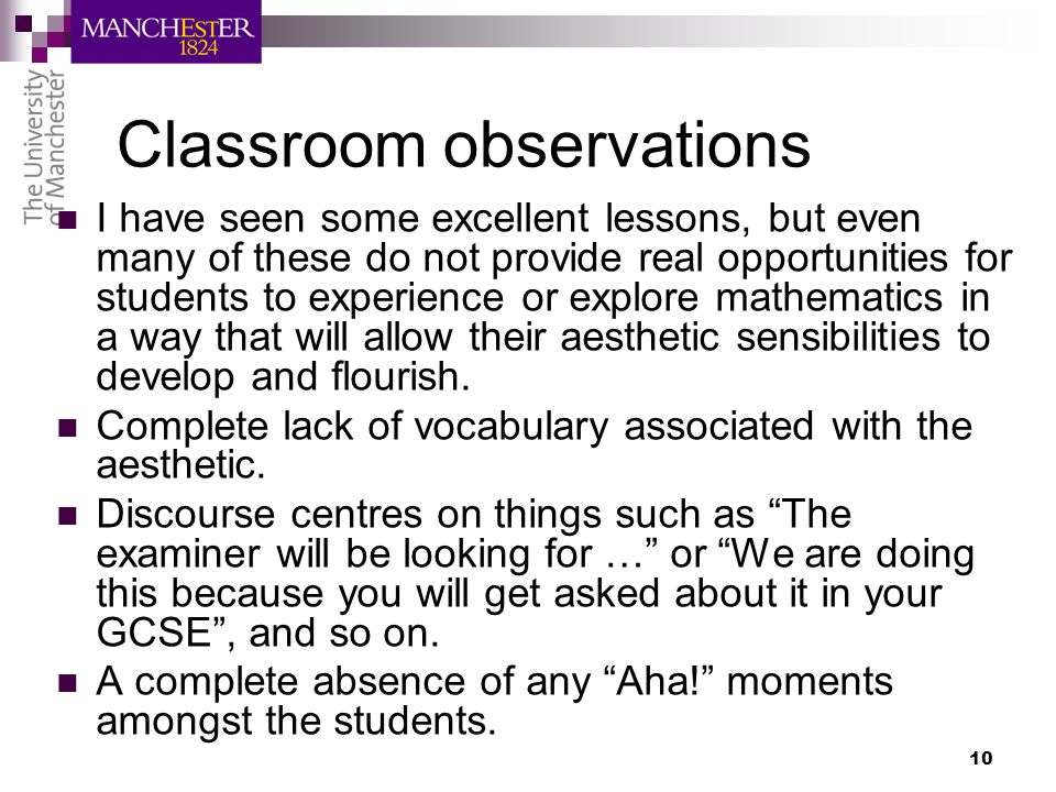 10 Classroom observations I have seen some excellent lessons, but even many of these do not provide real opportunities for students to experience or explore mathematics in a way that will allow their aesthetic sensibilities to develop and flourish.