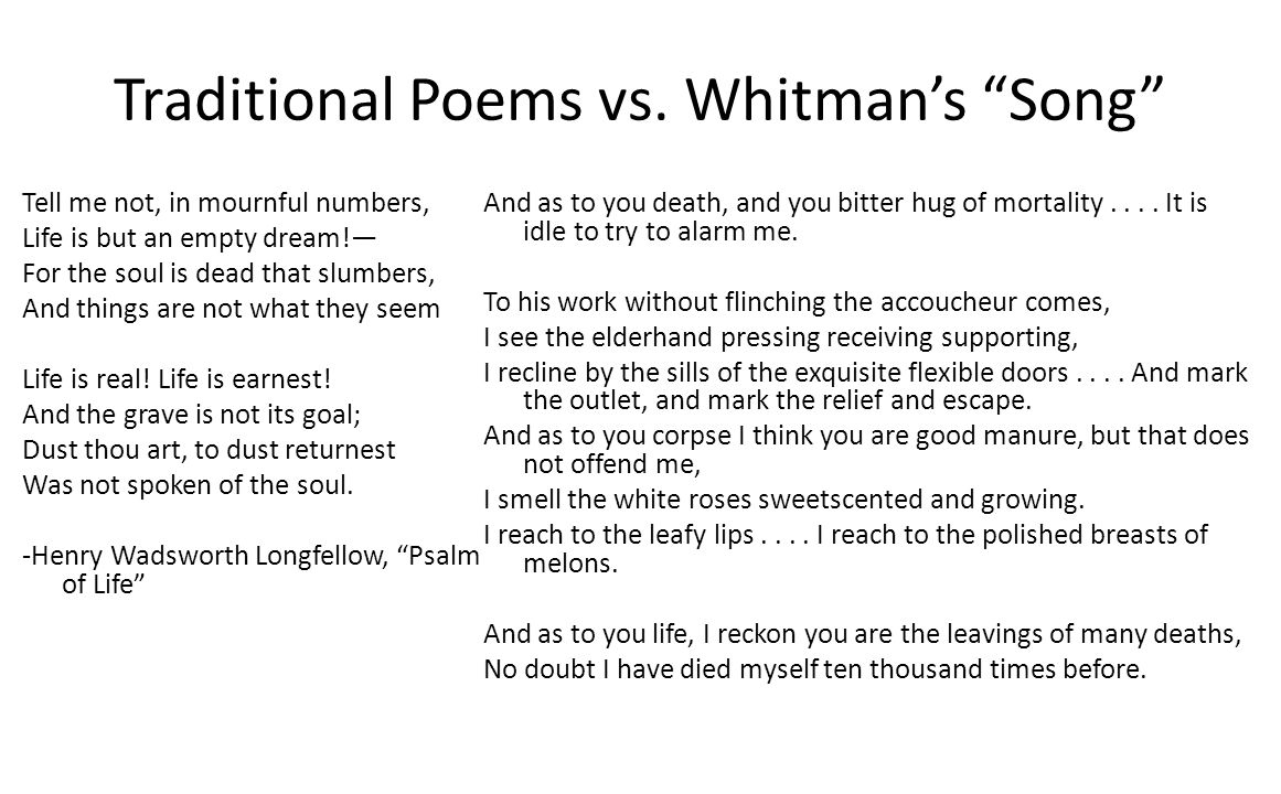Traditional Poems vs. Whitmans Song Tell me not, in mournful numbers, Life is but an empty dream! For the soul is dead that slumbers, And things are n