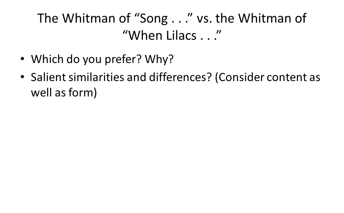 The Whitman of Song... vs. the Whitman of When Lilacs... Which do you prefer? Why? Salient similarities and differences? (Consider content as well as