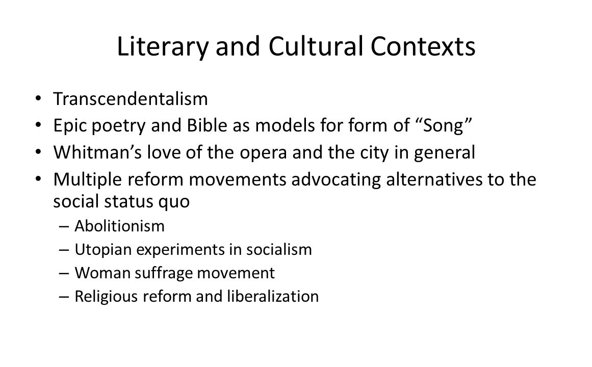 Literary and Cultural Contexts Transcendentalism Epic poetry and Bible as models for form of Song Whitmans love of the opera and the city in general Multiple reform movements advocating alternatives to the social status quo – Abolitionism – Utopian experiments in socialism – Woman suffrage movement – Religious reform and liberalization