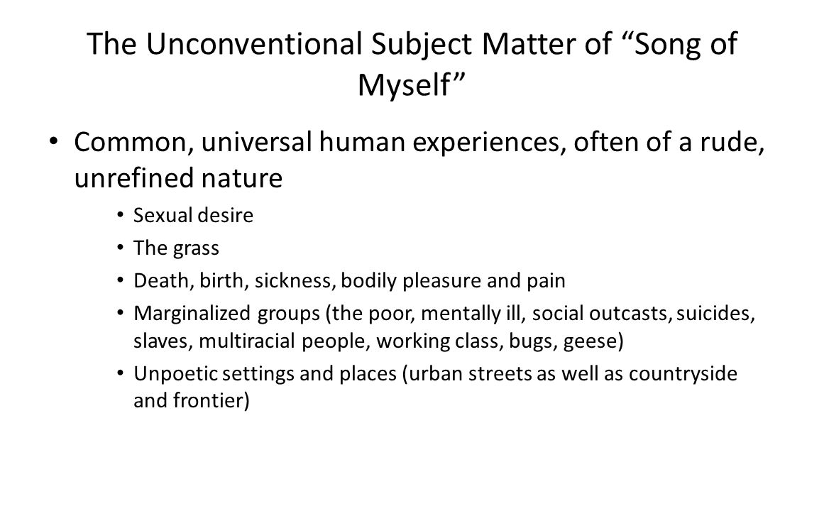 The Unconventional Subject Matter of Song of Myself Common, universal human experiences, often of a rude, unrefined nature Sexual desire The grass Death, birth, sickness, bodily pleasure and pain Marginalized groups (the poor, mentally ill, social outcasts, suicides, slaves, multiracial people, working class, bugs, geese) Unpoetic settings and places (urban streets as well as countryside and frontier)