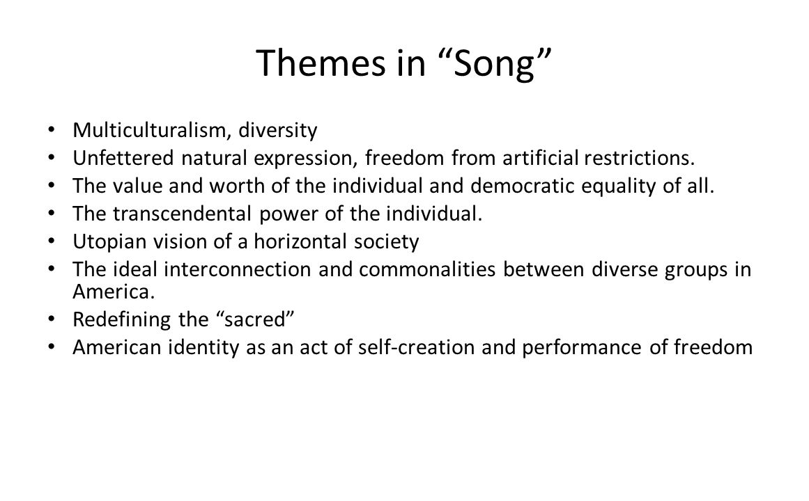 Themes in Song Multiculturalism, diversity Unfettered natural expression, freedom from artificial restrictions. The value and worth of the individual