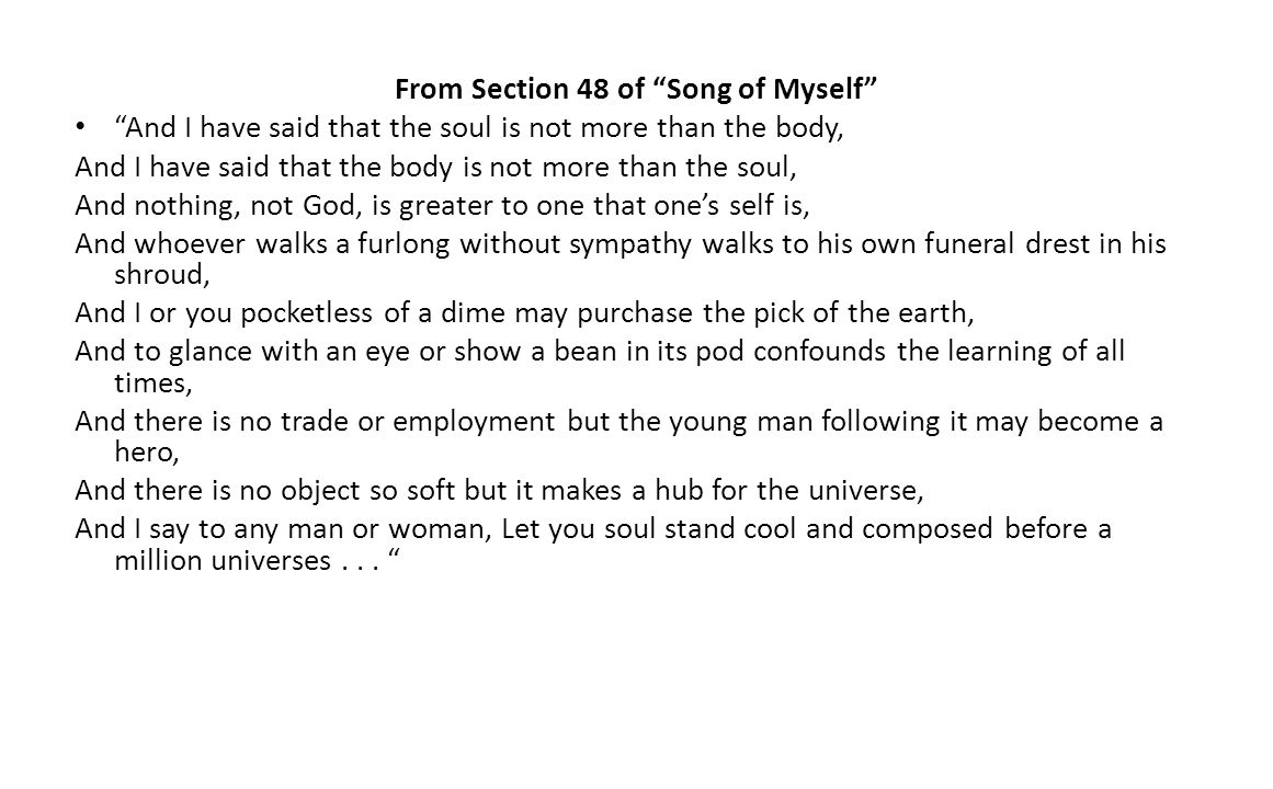 From Section 48 of Song of Myself And I have said that the soul is not more than the body, And I have said that the body is not more than the soul, And nothing, not God, is greater to one that ones self is, And whoever walks a furlong without sympathy walks to his own funeral drest in his shroud, And I or you pocketless of a dime may purchase the pick of the earth, And to glance with an eye or show a bean in its pod confounds the learning of all times, And there is no trade or employment but the young man following it may become a hero, And there is no object so soft but it makes a hub for the universe, And I say to any man or woman, Let you soul stand cool and composed before a million universes...