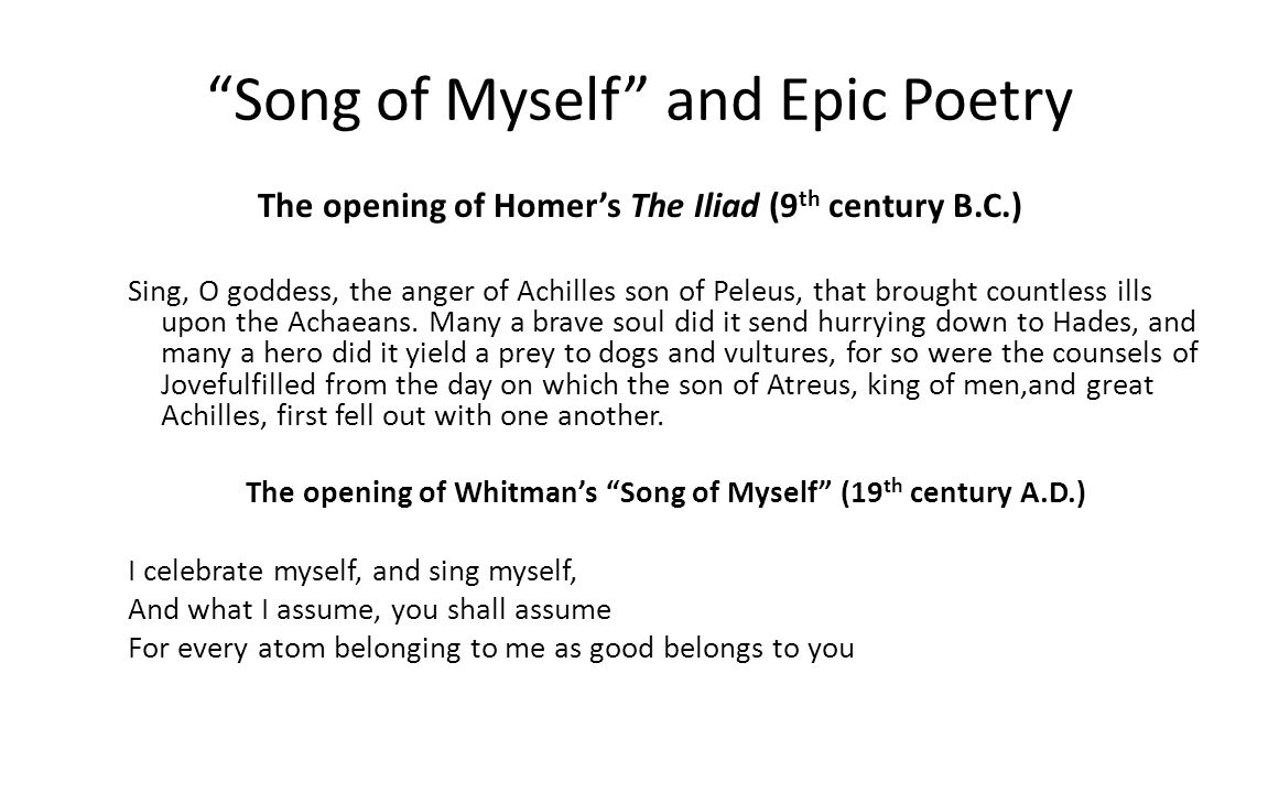 Song of Myself and Epic Poetry The opening of Homers The Iliad (9 th century B.C.) Sing, O goddess, the anger of Achilles son of Peleus, that brought countless ills upon the Achaeans.