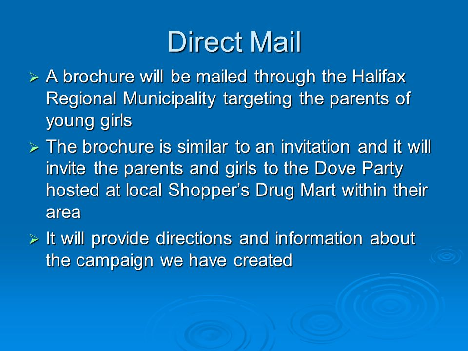 Direct Mail A brochure will be mailed through the Halifax Regional Municipality targeting the parents of young girls A brochure will be mailed through the Halifax Regional Municipality targeting the parents of young girls The brochure is similar to an invitation and it will invite the parents and girls to the Dove Party hosted at local Shoppers Drug Mart within their area The brochure is similar to an invitation and it will invite the parents and girls to the Dove Party hosted at local Shoppers Drug Mart within their area It will provide directions and information about the campaign we have created It will provide directions and information about the campaign we have created