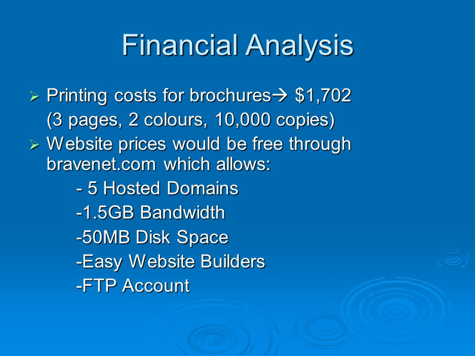 Printing costs for brochures $1,702 Printing costs for brochures $1,702 (3 pages, 2 colours, 10,000 copies) Website prices would be free through bravenet.com which allows: Website prices would be free through bravenet.com which allows: - 5 Hosted Domains -1.5GB Bandwidth -50MB Disk Space -Easy Website Builders -FTP Account Financial Analysis