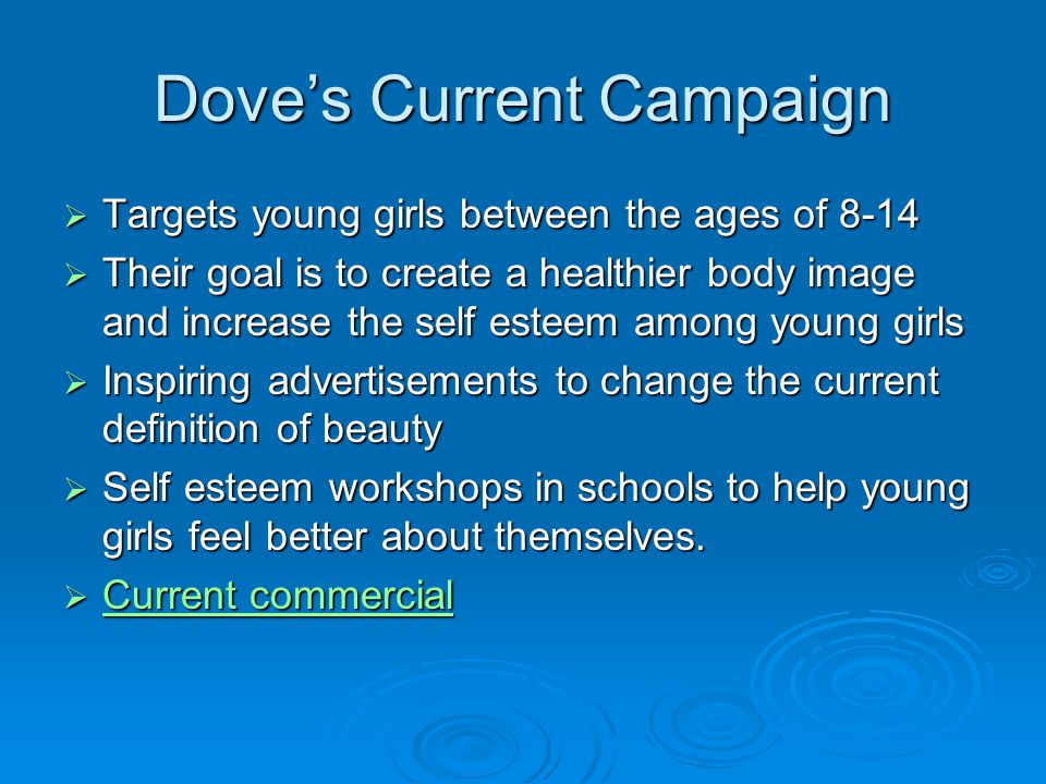 Doves Current Campaign Targets young girls between the ages of 8-14 Targets young girls between the ages of 8-14 Their goal is to create a healthier body image and increase the self esteem among young girls Their goal is to create a healthier body image and increase the self esteem among young girls Inspiring advertisements to change the current definition of beauty Inspiring advertisements to change the current definition of beauty Self esteem workshops in schools to help young girls feel better about themselves.