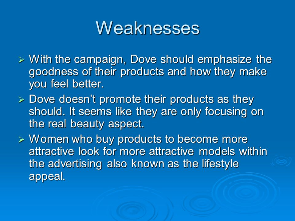 Weaknesses With the campaign, Dove should emphasize the goodness of their products and how they make you feel better.