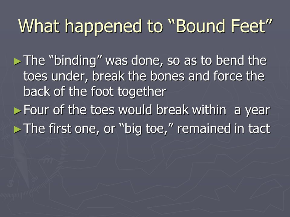 What happened to Bound Feet The binding was done, so as to bend the toes under, break the bones and force the back of the foot together The binding was done, so as to bend the toes under, break the bones and force the back of the foot together Four of the toes would break within a year Four of the toes would break within a year The first one, or big toe, remained in tact The first one, or big toe, remained in tact