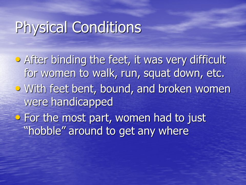 Physical Conditions After binding the feet, it was very difficult for women to walk, run, squat down, etc.