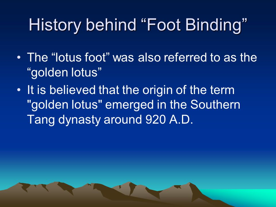 History behind Foot Binding The lotus foot was also referred to as the golden lotus It is believed that the origin of the term golden lotus emerged in the Southern Tang dynasty around 920 A.D.