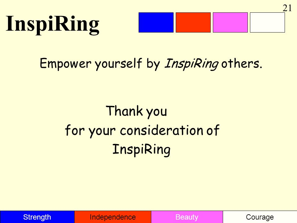 Empower yourself by InspiRing others. 21 Thank you for your consideration of InspiRing StrengthBeautyIndependenceCourage InspiRing