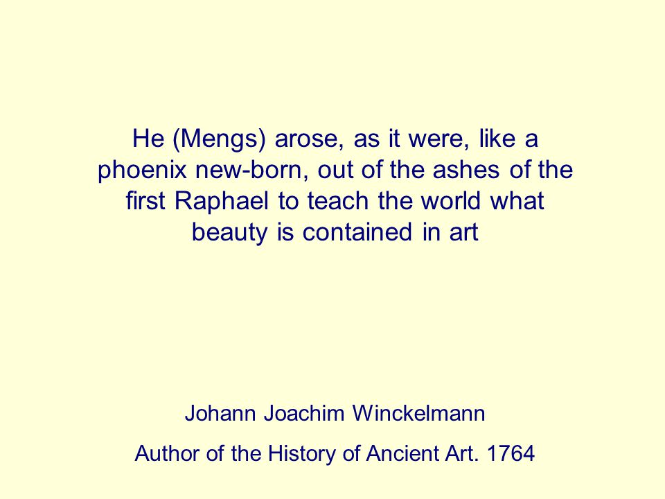 He (Mengs) arose, as it were, like a phoenix new-born, out of the ashes of the first Raphael to teach the world what beauty is contained in art Johann Joachim Winckelmann Author of the History of Ancient Art.