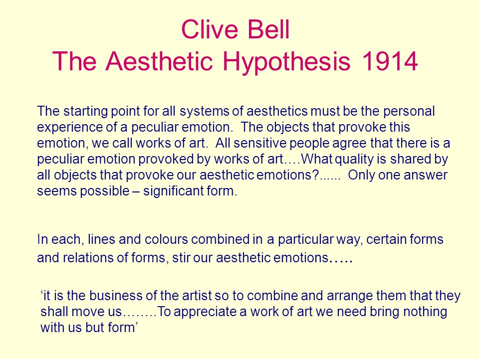 Clive Bell The Aesthetic Hypothesis 1914 The starting point for all systems of aesthetics must be the personal experience of a peculiar emotion.