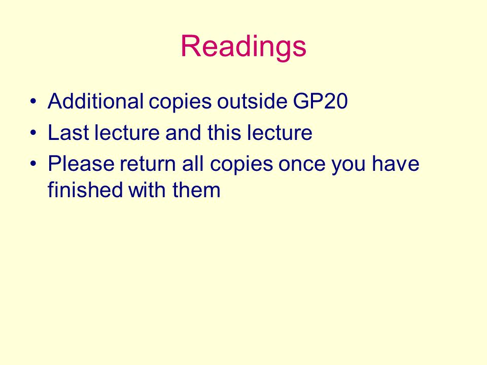 Readings Additional copies outside GP20 Last lecture and this lecture Please return all copies once you have finished with them