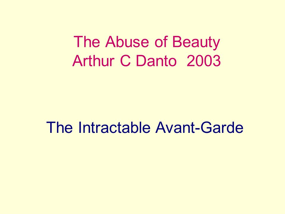 The Abuse of Beauty Arthur C Danto 2003 The Intractable Avant-Garde