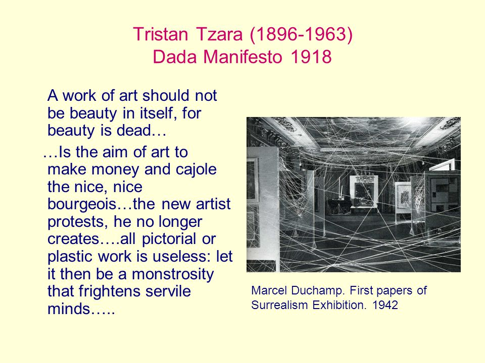 Tristan Tzara (1896-1963) Dada Manifesto 1918 A work of art should not be beauty in itself, for beauty is dead… …Is the aim of art to make money and cajole the nice, nice bourgeois…the new artist protests, he no longer creates….all pictorial or plastic work is useless: let it then be a monstrosity that frightens servile minds…..