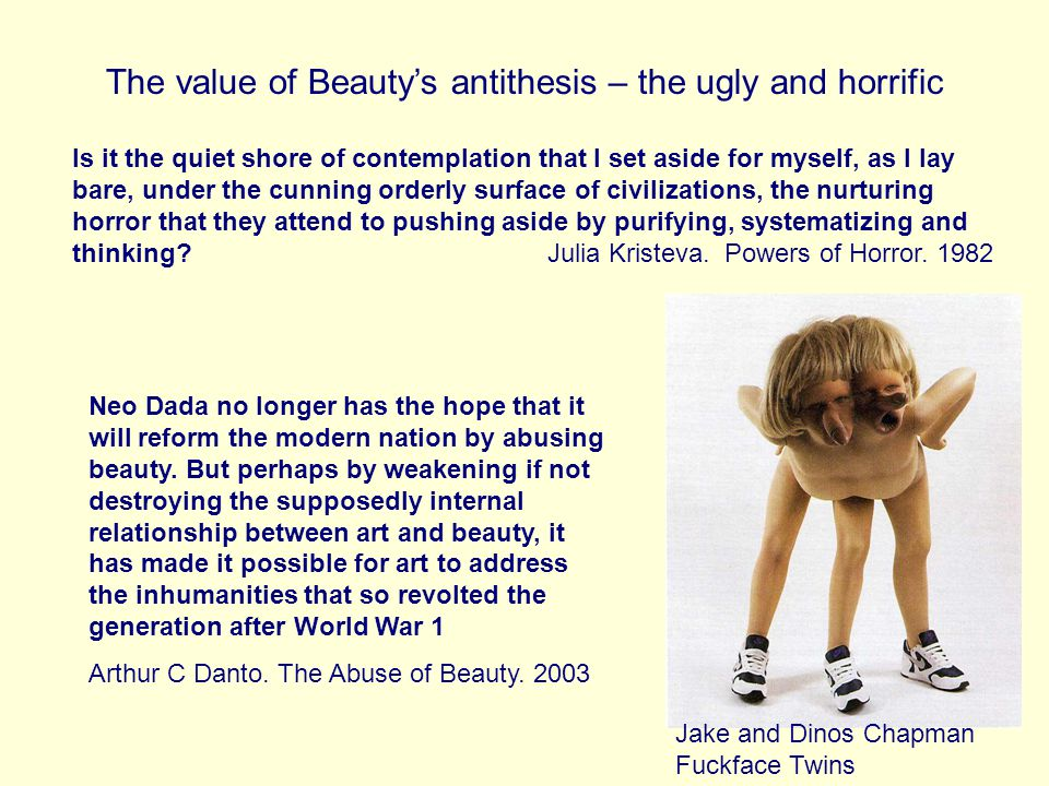 The value of Beautys antithesis – the ugly and horrific Is it the quiet shore of contemplation that I set aside for myself, as I lay bare, under the cunning orderly surface of civilizations, the nurturing horror that they attend to pushing aside by purifying, systematizing and thinking.