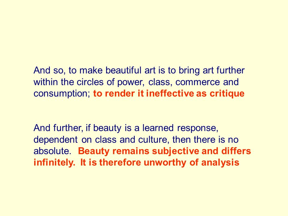 And so, to make beautiful art is to bring art further within the circles of power, class, commerce and consumption; to render it ineffective as critique And further, if beauty is a learned response, dependent on class and culture, then there is no absolute.