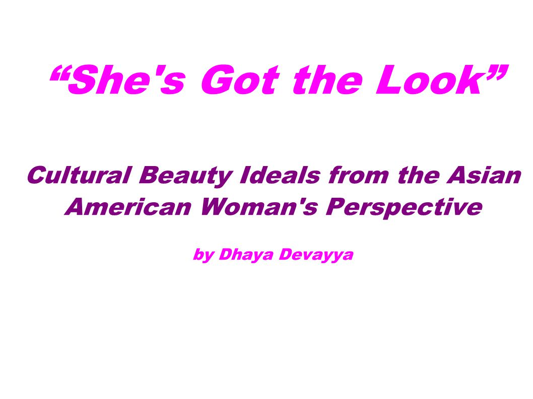 She's Got the Look Cultural Beauty Ideals from the Asian American Woman's Perspective by Dhaya Devayya