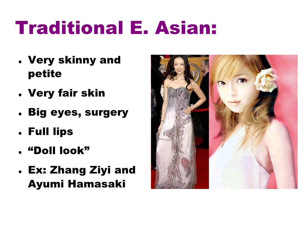 Traditional E. Asian: Very skinny and petite Very fair skin Big eyes, surgery Full lips Doll look Ex: Zhang Ziyi and Ayumi Hamasaki