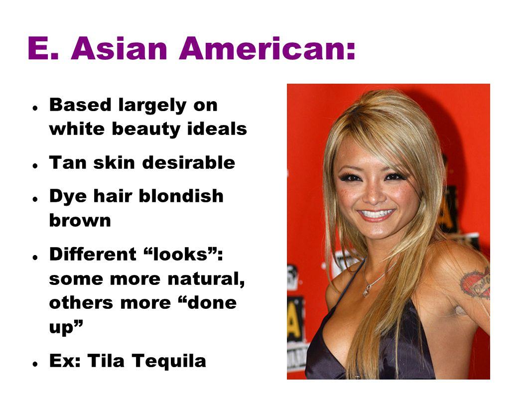 E. Asian American: Based largely on white beauty ideals Tan skin desirable Dye hair blondish brown Different looks: some more natural, others more don