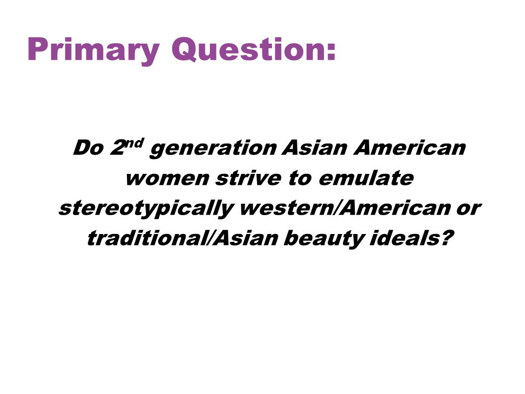 Primary Question: Do 2 nd generation Asian American women strive to emulate stereotypically western/American or traditional/Asian beauty ideals?
