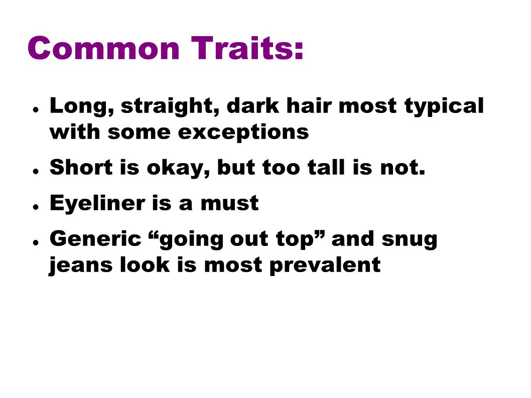 Common Traits: Long, straight, dark hair most typical with some exceptions Short is okay, but too tall is not.