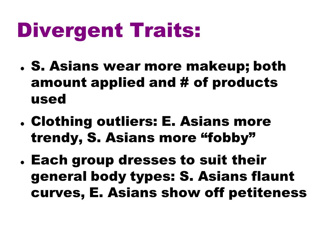 Divergent Traits: S. Asians wear more makeup; both amount applied and # of products used Clothing outliers: E. Asians more trendy, S. Asians more fobb