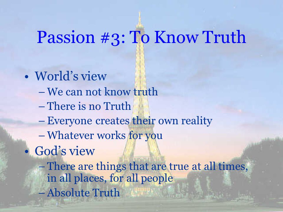 Passion #3: To Know Truth Worlds view –We can not know truth –There is no Truth –Everyone creates their own reality –Whatever works for you Gods view