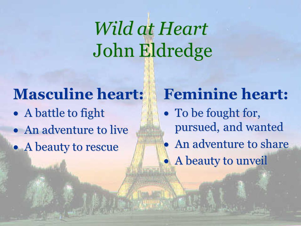 Wild at Heart John Eldredge Masculine heart: A battle to fight A battle to fight An adventure to live An adventure to live A beauty to rescue A beauty