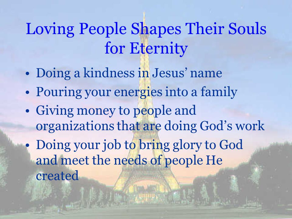 Loving People Shapes Their Souls for Eternity Doing a kindness in Jesus name Pouring your energies into a family Giving money to people and organizati