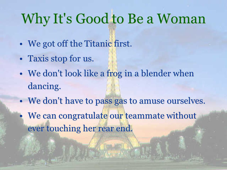 Why It s Good to Be a Woman We never have to reach down every so often to make sure our privates are still there.We never have to reach down every so often to make sure our privates are still there.