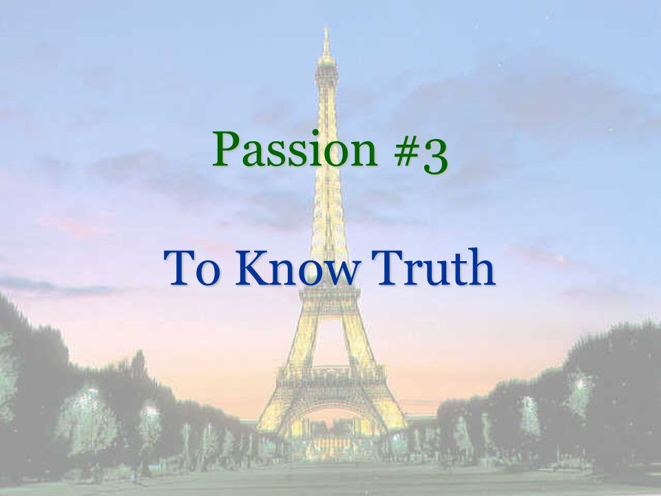 Passion #3: To Know Truth Worlds view –We can not know truth –There is no Truth –Everyone creates their own reality –Whatever works for you Gods view –There are things that are true at all times, in all places, for all people –Absolute Truth