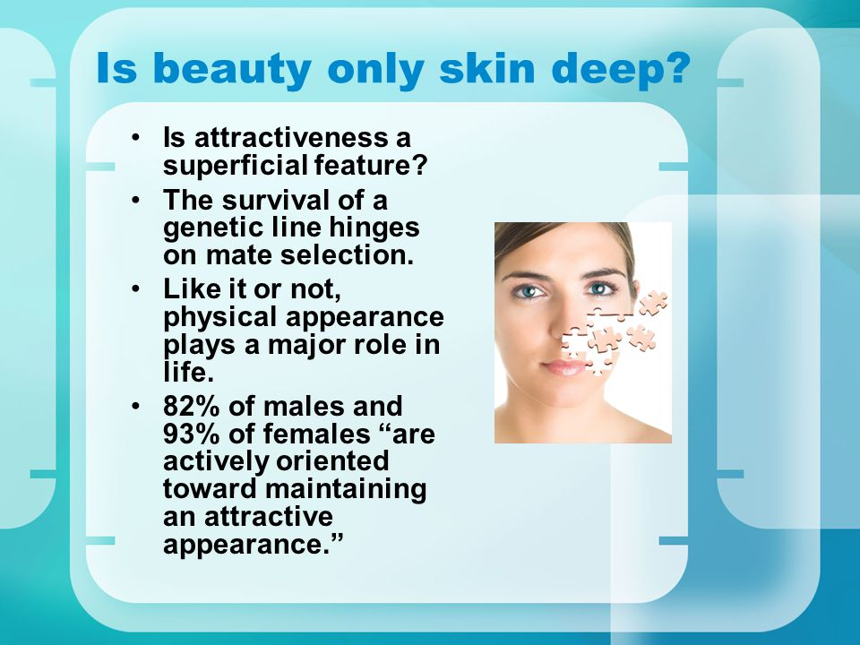 Is beauty only skin deep? Is attractiveness a superficial feature? The survival of a genetic line hinges on mate selection. Like it or not, physical a