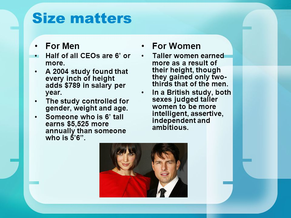 Size matters For Men Half of all CEOs are 6 or more. A 2004 study found that every inch of height adds $789 in salary per year. The study controlled f