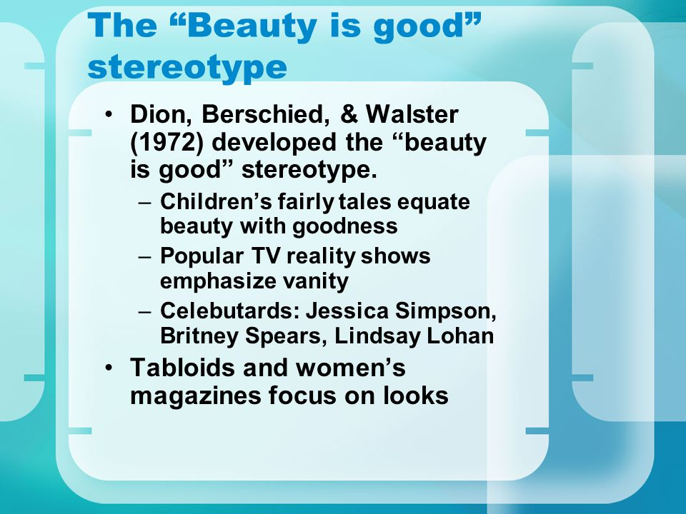 The Beauty is good stereotype Dion, Berschied, & Walster (1972) developed the beauty is good stereotype. –Childrens fairly tales equate beauty with go