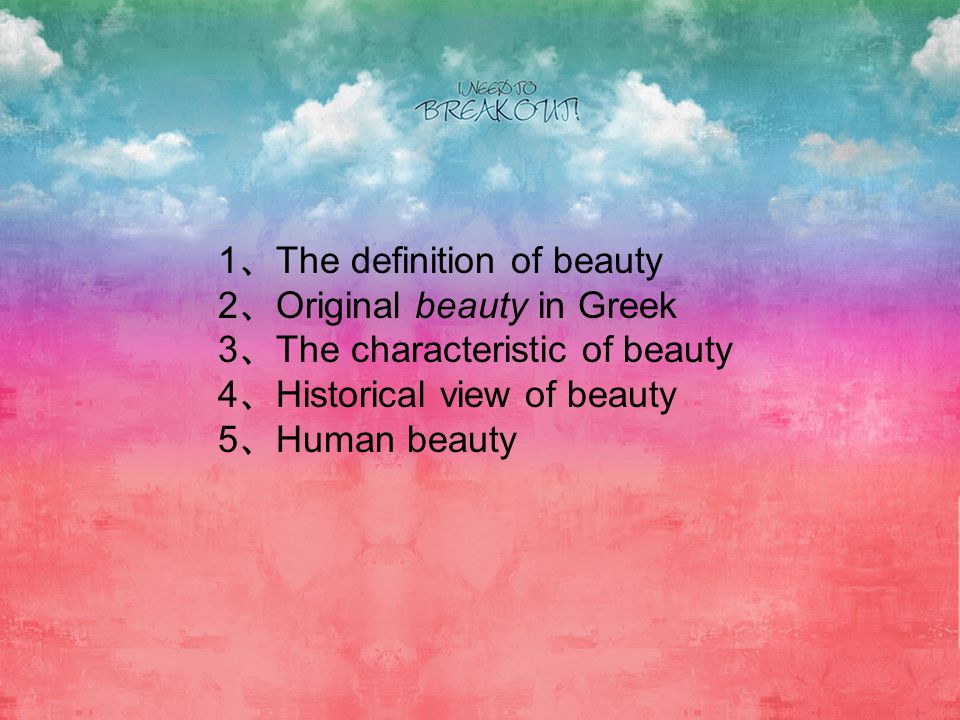 1 The definition of beauty 2 Original beauty in Greek 3 The characteristic of beauty 4 Historical view of beauty 5 Human beauty