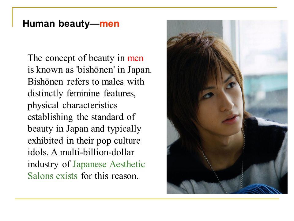 Human beautymen The concept of beauty in men is known as 'bishōnen' in Japan. Bishōnen refers to males with distinctly feminine features, physical cha
