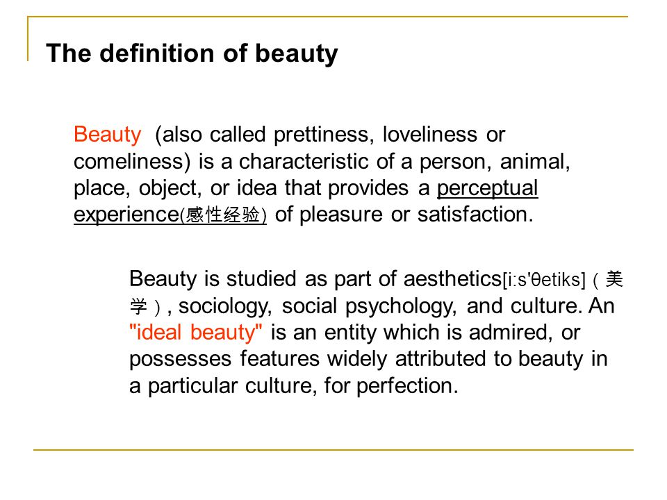 The definition of beauty Beauty (also called prettiness, loveliness or comeliness) is a characteristic of a person, animal, place, object, or idea that provides a perceptual experience ( ) of pleasure or satisfaction.