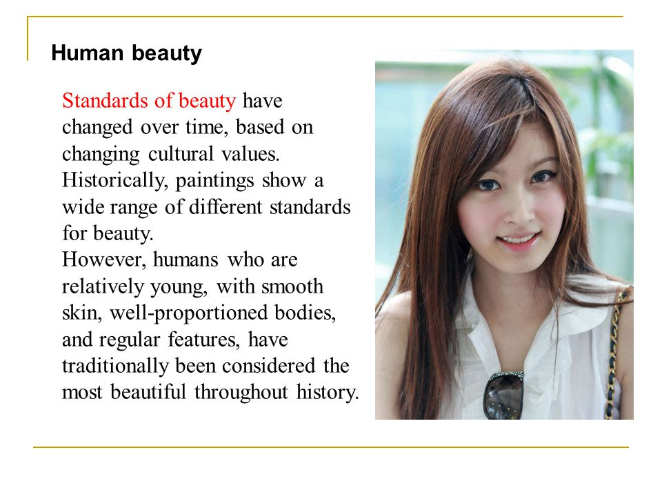 Standards of beauty have changed over time, based on changing cultural values. Historically, paintings show a wide range of different standards for be
