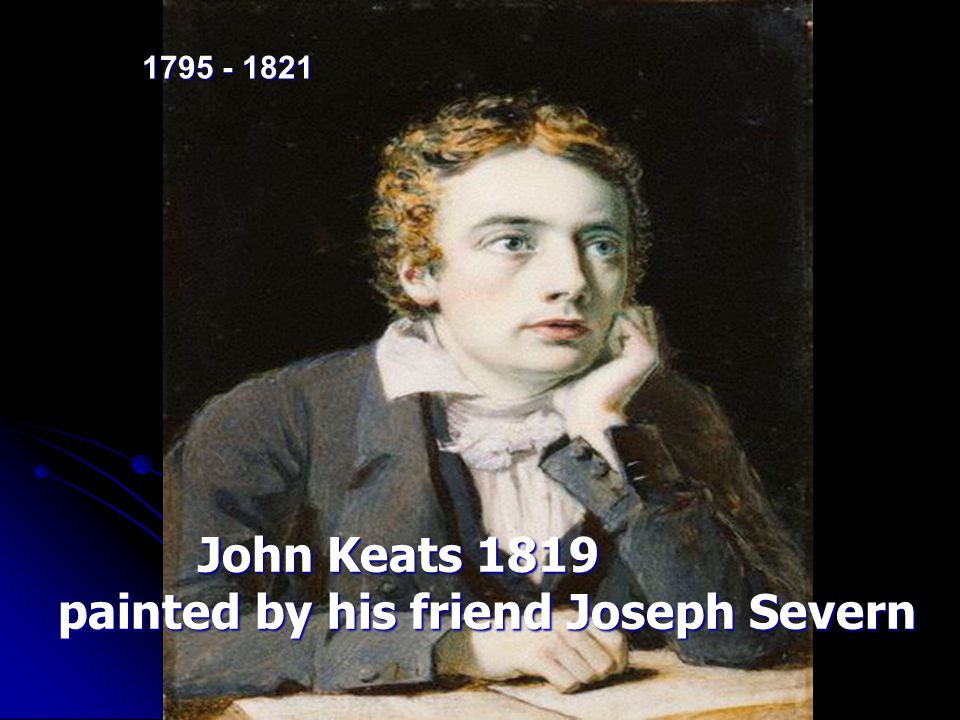 John Keats 1819 John Keats 1819 painted by his friend Joseph Severn painted by his friend Joseph Severn 1795 - 1821