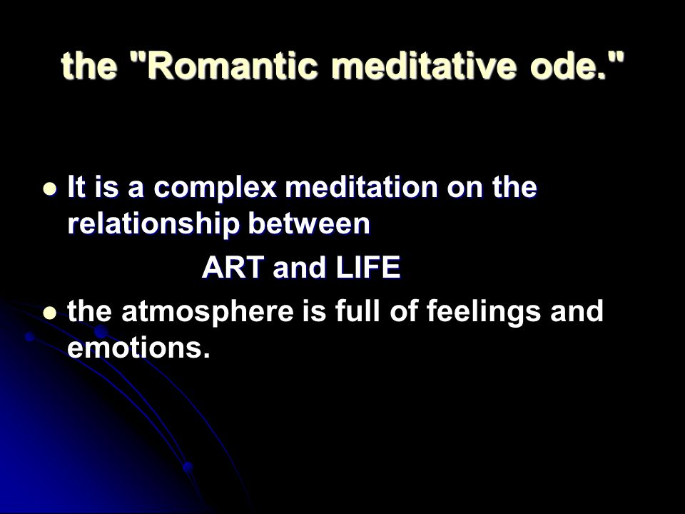 the Romantic meditative ode. It is a complex meditation on the relationship between It is a complex meditation on the relationship between ART and LIFE ART and LIFE the atmosphere is full of feelings and emotions.